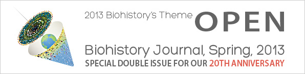 2013 Biohistory's Theme[OPEN] Biohistory Journal, Spring, 2013 SPECIAL DOUBKE ISSUE FOR OUR 20TH ANNIVERSARY